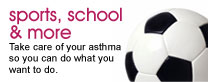 Sports, school and more: Take care of your asthma so you can do what you want to do.