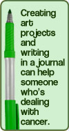 Creating art projects and writing in a journal can help someone who is dealing with cancer.