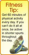 Fitness Tip: Get 60 minutes of physical activity every day. If you can't do it all at once, be active in shorter spurts throughout the day.
