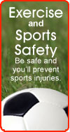 Exercise and Sports Safety: Be safe and you'll prevent sports injuries.