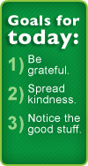 Goals for today: Be grateful, spread kindness, notice the good stuff.
