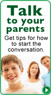Talk to your parents: Get tips for how to start the conversation.