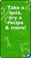 Take a quiz, try a recipe & more!