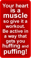 Your heart is a muscle, so give it a workout. Be active in a way that gets you huffing and puffing!