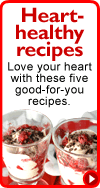 Heart-healthy recipes: Love your heart with these five good-for-you recipes.