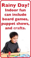 Rainy Day? Indoor fun can include board games, puppet shows, and crafts.