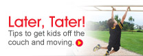 Later, Tater: Tips to get kids off the couch and moving.