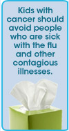 Kids with cancer should avoid people who are sick with the flu and other contagious illnesses.