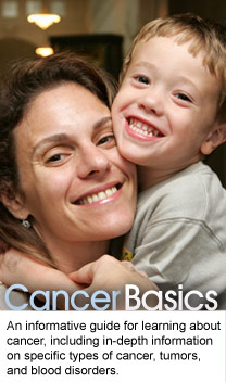 Cancer Basics: An informative guide for learning about cancer, including in-depth information on specific types of cancer, tumors, and blood disorders.