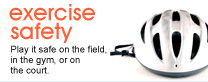 Exercise safety: Play it safe on the field, in the gym, or on the court.