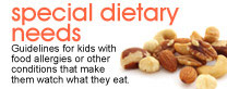 Special dietary needs: Guidelines for kids with food allergies or other conditions that make them watch what they eat.