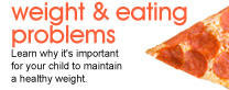Weight & eating problems: Learn why it's important for your child to maintain a healthy weight.