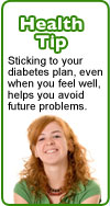 Health tip: Sticking to your diabetes plan, even when you feel well, helps you avoid future problems.