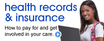 Health Records and Insurance: How to pay for and get involved in your care.