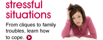 Stressful situations: From cliques to family troubles, learn how to cope.