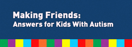 Making Friends: Answers for Kids With Autism
