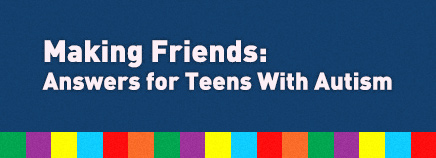 Making Friends: Answers for Teens With Autism