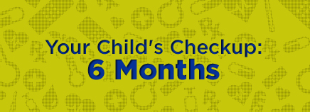 Your Child's Checkup: 6 Months