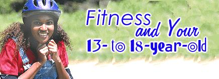 Fitness and Your 13- to 18-Year-Old