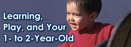 Learning, Play, and Your 1- to 2-Year-Old