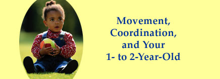 Movement, Coordination, and Your 1- to 2-Year-Old