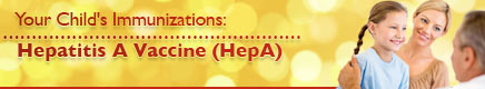 Your Child's Immunizations: Hepatitis A Vaccine (HepA)