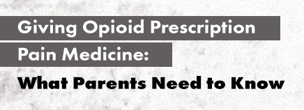 Giving Opioid Prescription Pain Medicine: What Parents Need to Know