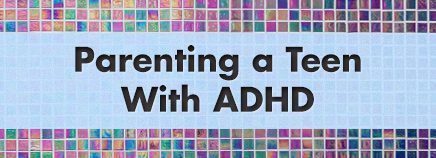 Parenting a Teen With ADHD