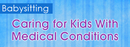 Babysitting: Caring for Kids With Medical Conditions
