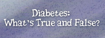 Diabetes: What's True and False?