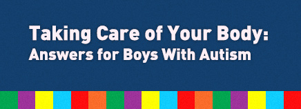 Taking Care of Your Body: Answers for Boys With Autism