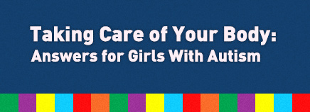 Taking Care of Your Body: Answers for Girls With Autism
